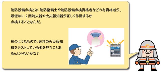 消防設備点検とは、消防整備士や消防設備点検資格者などの有資格者が、最低年に2回消火器や火災報知器が正しく作動するか点検することなんだ。棒のようなもので、天井の火災報知機をテストしている姿を見たことあるんじゃないかな?