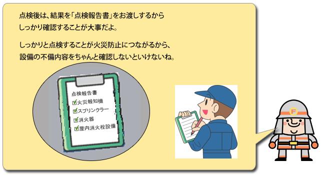 点検後は、結果を「点検報告書」をお渡しするからしっかり確認することが大事だよ。しっかりと点検することが火災防止につながるから、設備の不備内容をちゃんと確認しないといけないね。